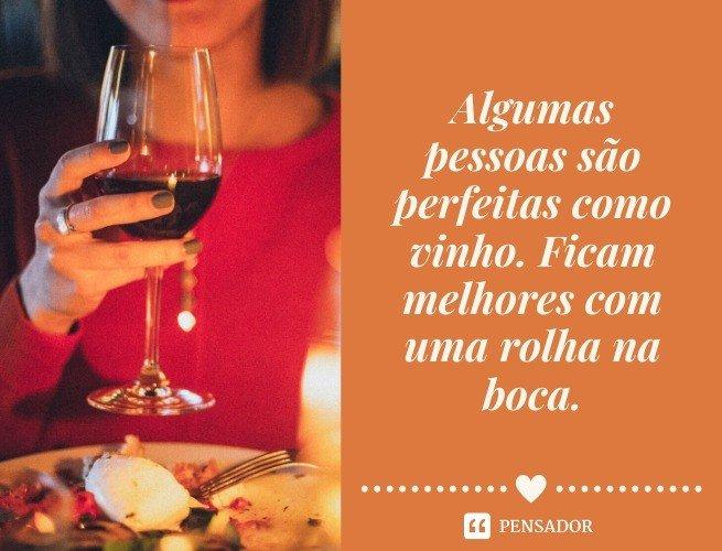 Algumas pessoas são perfeitas como vinho. Ficam melhores com uma rolha na boca.