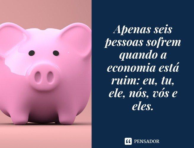 Apenas seis pessoas sofrem quando a economia está ruim: eu, tu, ele, nós, vós e eles.