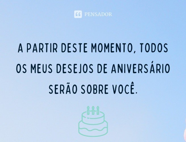 A partir deste momento, todos os meus desejos de aniversário serão sobre você.
