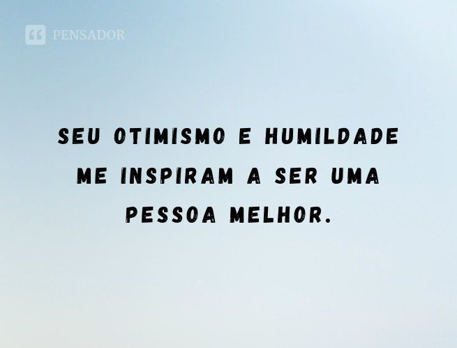 Seu otimismo e humildade me inspiram a ser uma pessoa melhor.
