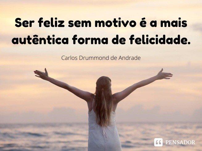 Ser feliz sem motivo é a mais autêntica forma de felicidade.  Carlos Drummond de Andrade