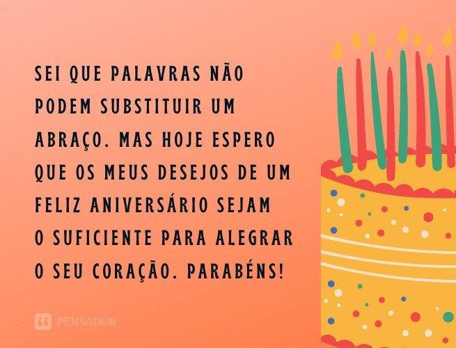 Sei que palavras não podem substituir um abraço. Mas hoje espero que os meus desejos de um feliz aniversário sejam o suficiente para alegrar o seu coração. Parabéns!