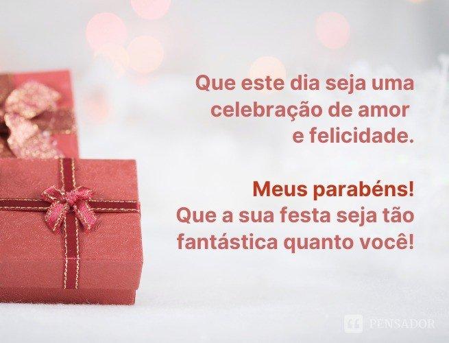Que este dia seja uma celebração de amor e felicidade. Meus parabéns! Que a sua festa seja tão fantástica quanto você!