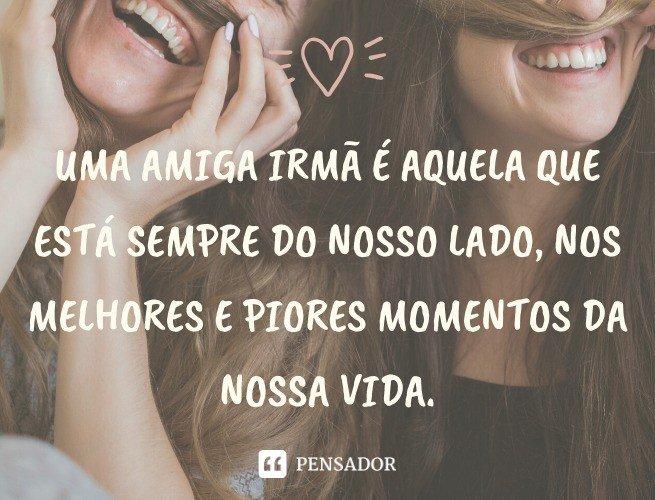Uma amiga irmã é aquela que está sempre do nosso lado, nos melhores e piores momentos da nossa vida.