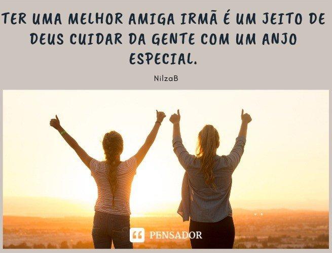Ter uma melhor amiga irmã é um jeito de Deus cuidar da gente com um anjo especial. NilzaB