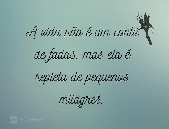 A vida não é um conto de fadas, mas é repleta de pequenos milagres.