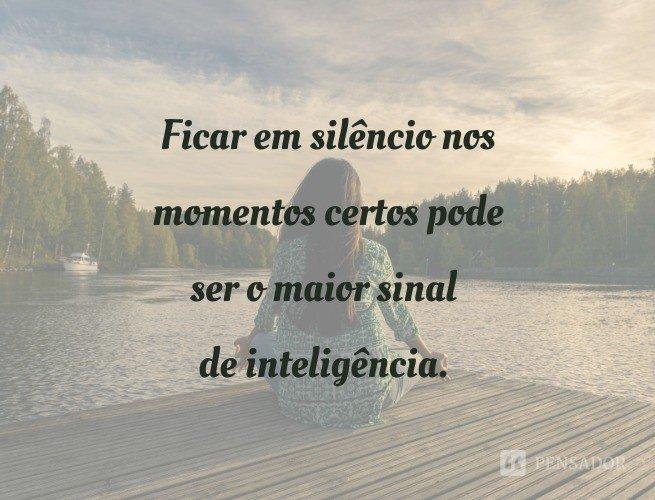Ficar em silêncio nos momentos certos pode ser o maior sinal de inteligência.