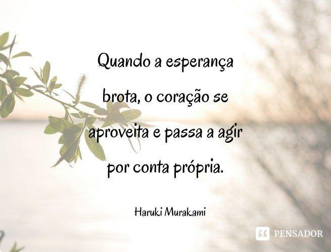 Quando a esperança brota, o coração se aproveita e passa a agir por conta própria. Haruki Murakami