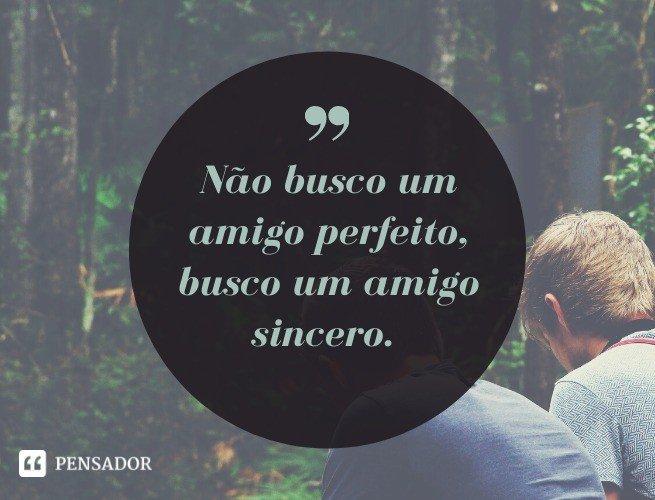 Não busco um amigo perfeito, busco um amigo sincero.
