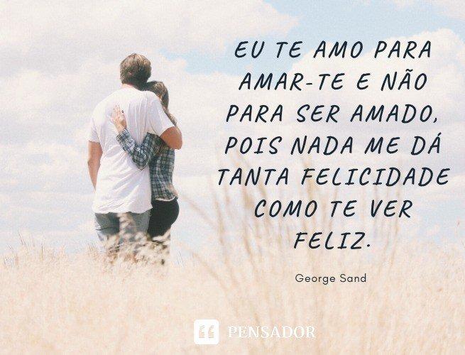 Eu te amo para amar-te e não para ser amado, pois nada me dá tanta felicidade como te ver feliz. George Sand