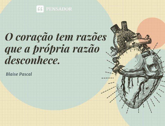 O coração tem razões que a própria razão desconhece. Blaise Pascal