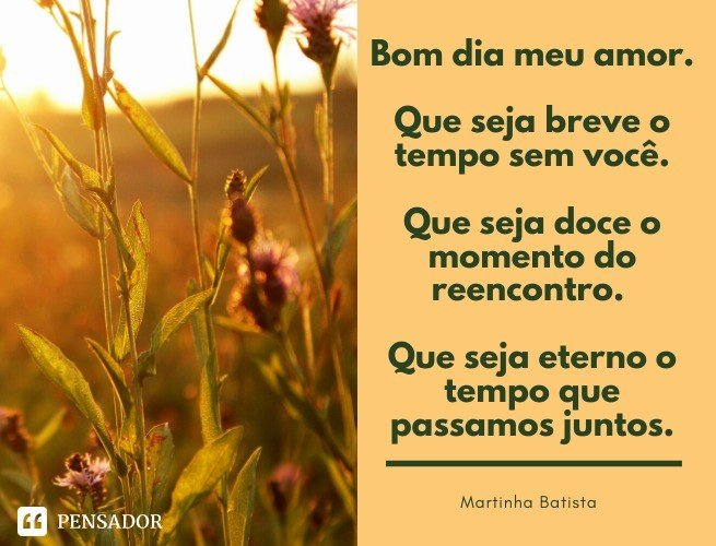 Bom dia meu amor. Que seja breve o tempo sem você. Que seja doce o momento do reencontro. Que seja eterno o tempo que passamos juntos. Martinha Batista