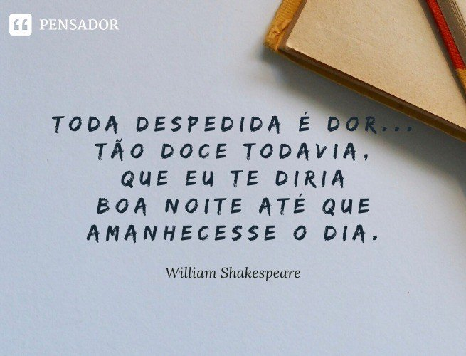 Toda despedida é dor... tão doce todavia, que eu te diria boa noite até que amanhecesse o dia. William Shakespeare