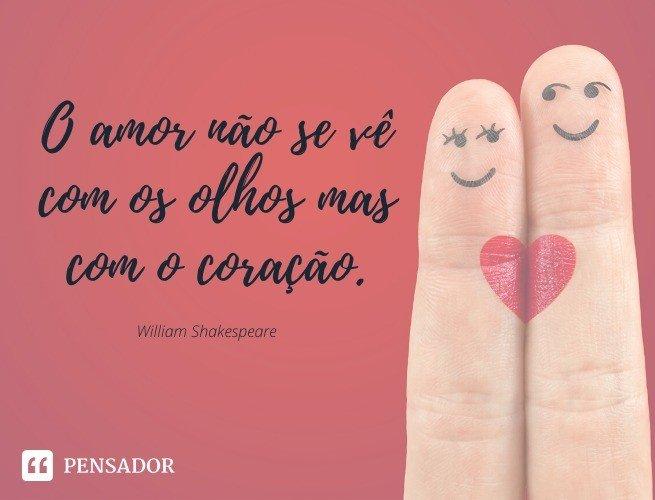 O amor não se vê com os olhos mas com o coração. William Shakespeare