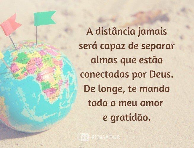 A distância jamais será capaz de separar almas que estão conectadas por Deus. De longe, te mando todo o meu amor e gratidão.