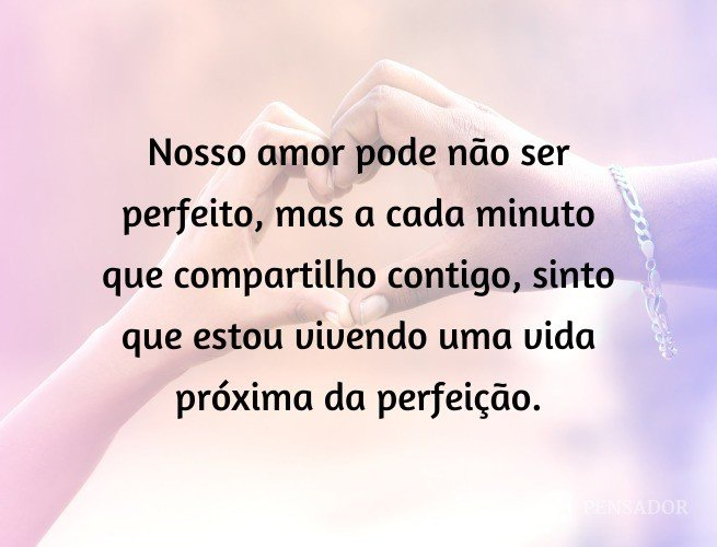 Nosso amor pode não ser perfeito, mas a cada minuto que compartilho contigo, sinto que estou vivendo uma vida próxima da perfeição.