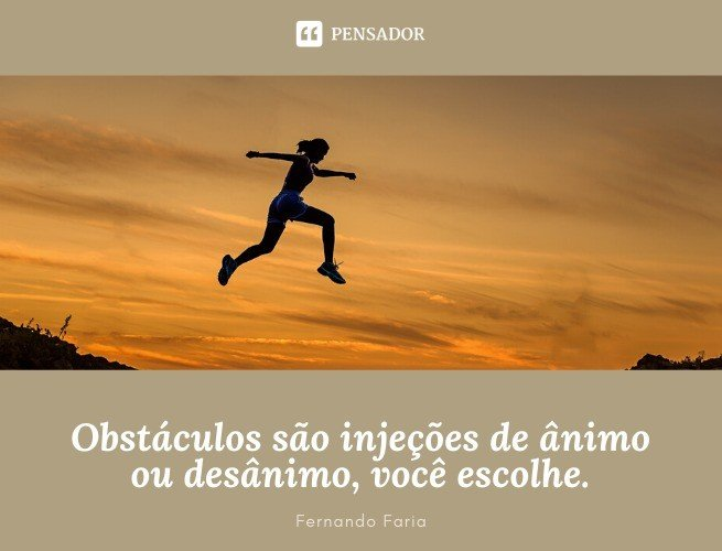Obstáculos são injeções de ânimo ou desânimo, você escolhe. Fernando Faria