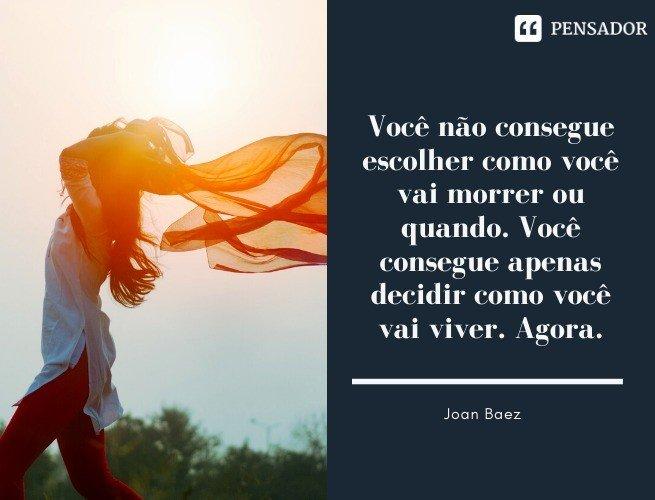 Você não consegue escolher como você vai morrer ou quando. Você consegue apenas decidir como você vai viver. Agora. Joan Baez