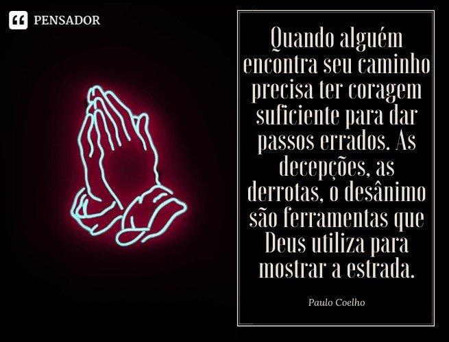 Quando alguém encontra seu caminho precisa ter coragem suficiente para dar passos errados. As decepções, as derrotas, o desânimo são ferramentas que Deus utiliza para mostrar a estrada. Paulo Coelho
