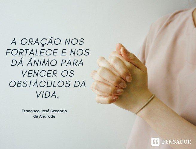 A oração nos fortalece e nos dá ânimo para vencer os obstáculos da vida. Francisco José Gregório de Andrade