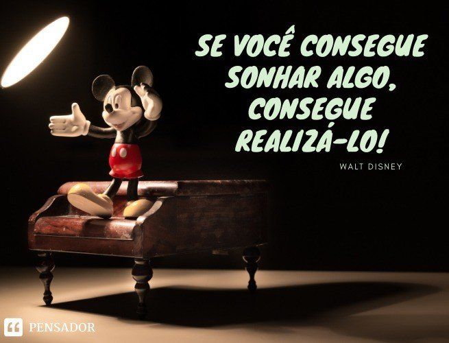 Se você consegue sonhar algo, consegue realizá-lo! Walt Disney