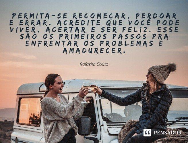 Permita-se recomeçar, perdoar e errar. Acredite que você pode viver, acertar e ser feliz. Esse são os primeiros passos pra enfrentar os problemas e amadurecer. Rafaella Couto