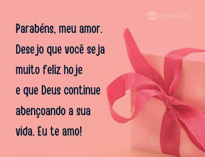 Parabéns, meu amor. Desejo que você seja muito feliz hoje e que Deus continue abençoando a sua vida. Eu te amo!