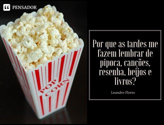 Por que as tardes me fazem lembrar de pipoca, canções, resenha, beijos e livros? Leandro Flores