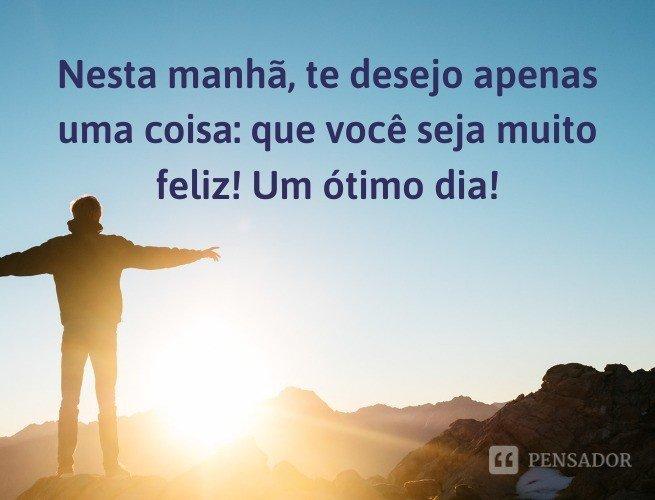 Nesta manhã, te desejo apenas uma coisa: que você seja muito feliz! Um ótimo dia!