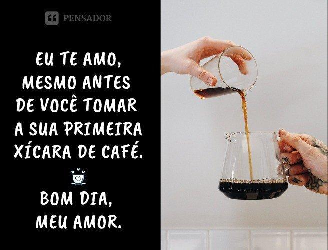 Eu te amo, mesmo antes de você tomar a sua primeira xícara de café. Bom dia, meu amor.