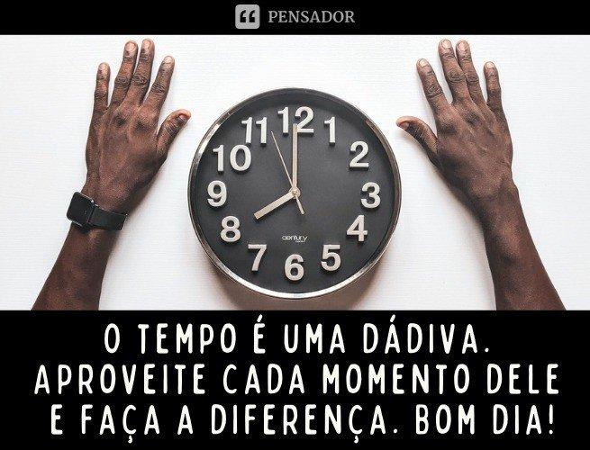O tempo é uma dádiva. Aproveite cada momento dele e faça a diferença. Bom dia!