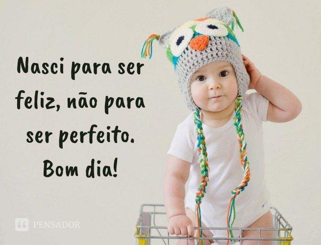 Nasci para ser feliz, não para ser perfeito. Bom dia!