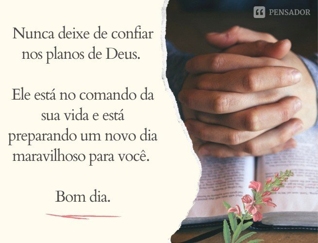 Nunca deixe de confiar nos planos de Deus. Ele está no comando da sua vida e está preparando um novo dia maravilhoso para você. Bom dia.