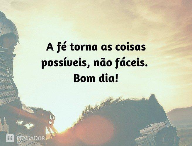 A fé torna as coisas possíveis, não fáceis. Bom dia!