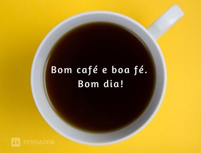Bom café e boa fé. Bom dia!
