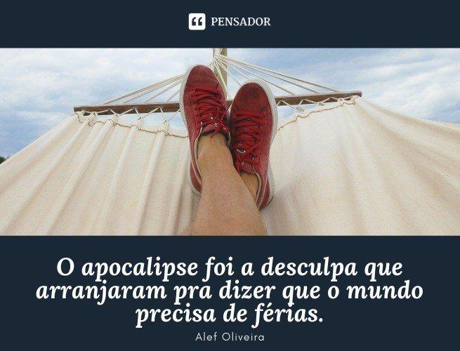 O apocalipse foi a desculpa que arranjaram, pra dizer que o mundo precisa de férias. Alef Oliveira
