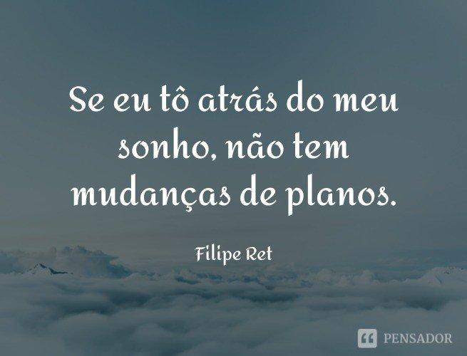 Se eu to atrás do meu sonho, não tem mudanças de planos.  Filipe Ret
