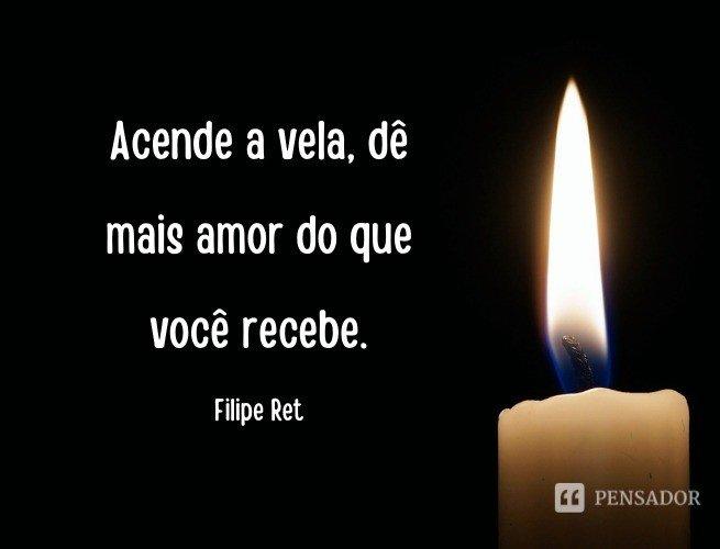 Acende a vela, dê mais amor do que você recebe.  Filipe Ret