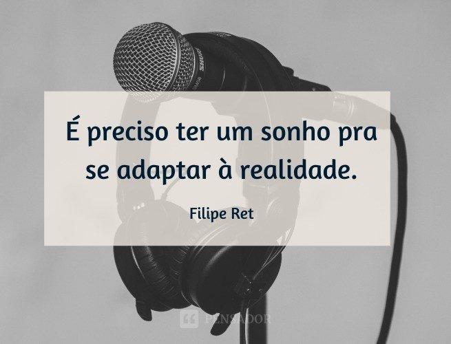 É preciso ter um sonho pra se adaptar à realidade.  Filipe Ret