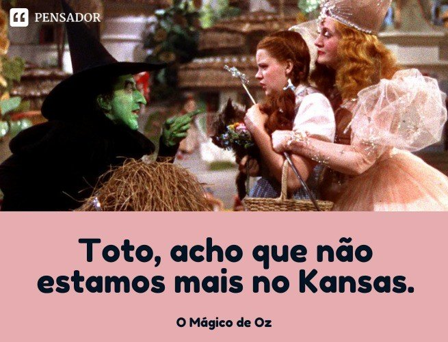 Toto, acho que não estamos mais no Kansas.   O Mágico de Oz