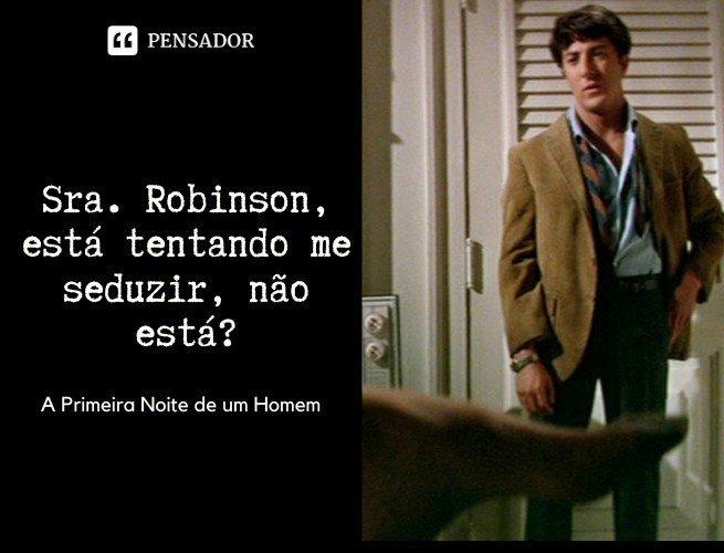 Sra. Robinson, está tentando me seduzir, não está?   A Primeira Noite de um Homem