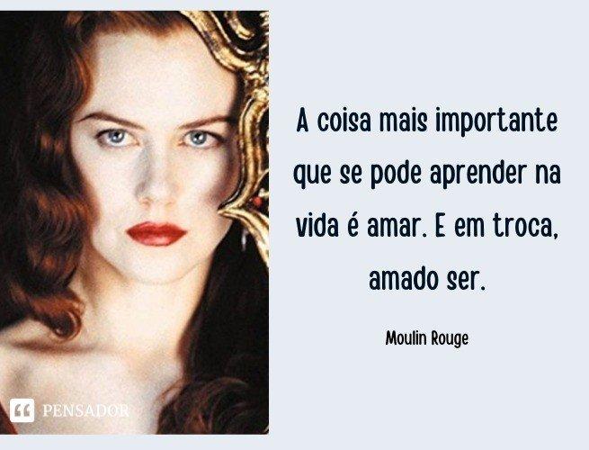 A coisa mais importante que se pode aprender na vida é amar. E em troca, amado ser.  Moulin Rouge