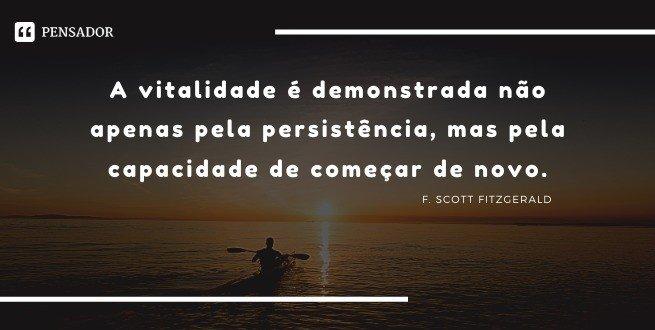 A vitalidade é demonstrada não apenas pela persistência, mas pela capacidade de começar de novo.   F. Scott Fitzgerald