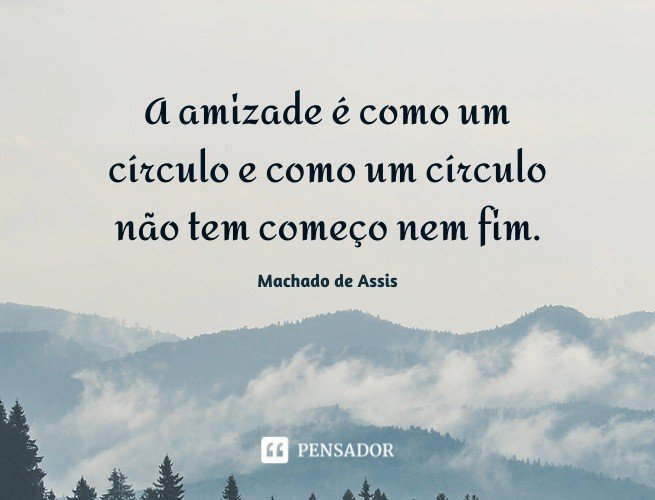 A amizade é como um círculo e como um círculo não tem começo nem fim.   Machado de Assis