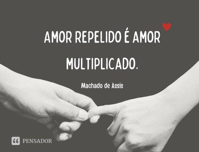 Amor repelido é amor multiplicado.   Machado de Assis