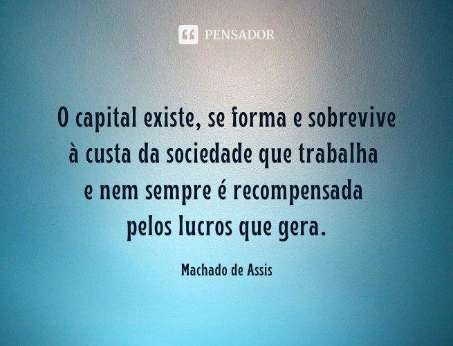 O capital existe, se forma e sobrevive à custa da sociedade que trabalha e nem sempre é recompensada pelos lucros que gera.   Machado de Assis