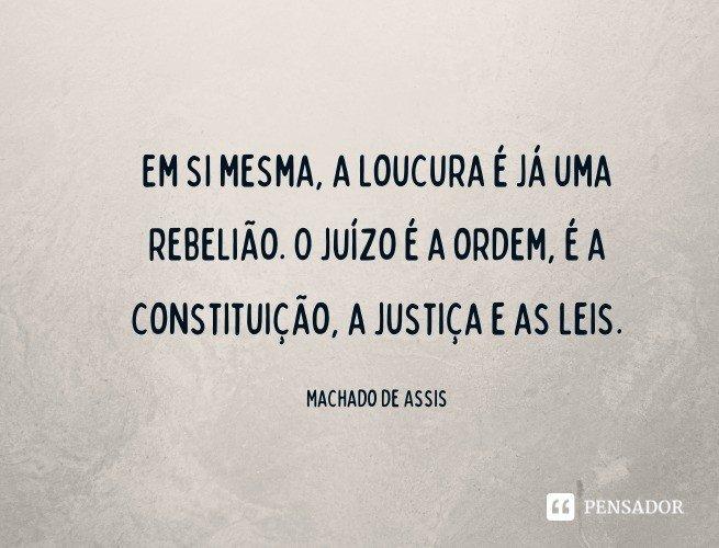 Em si mesma, a loucura é já uma rebelião. O juízo é a ordem, é a constituição, a justiça e as leis.   Machado de Assis