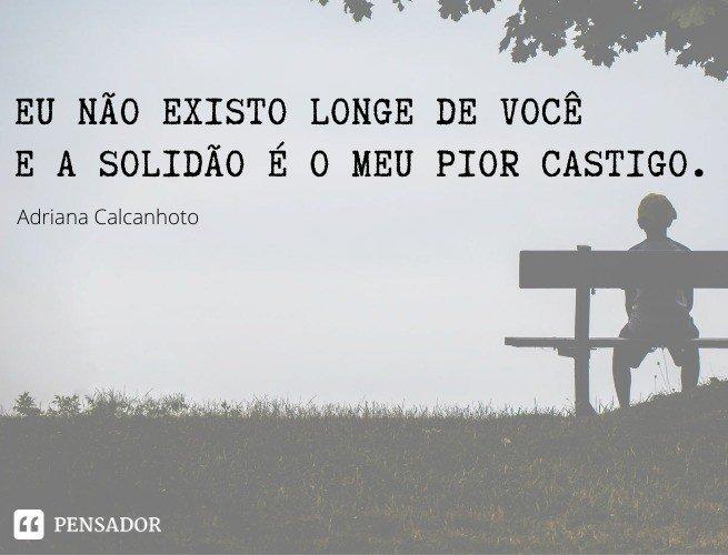 Eu não existo longe de você E a solidão é o meu pior castigo