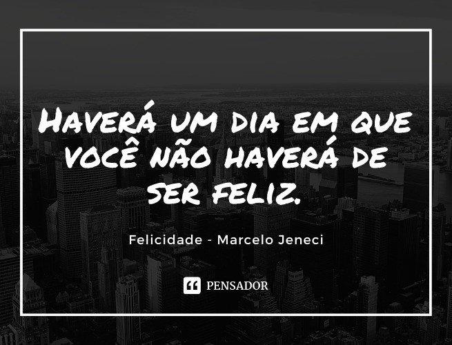 Haverá um dia em que você não haverá de ser feliz. Felicidade - Marcelo Jeneci