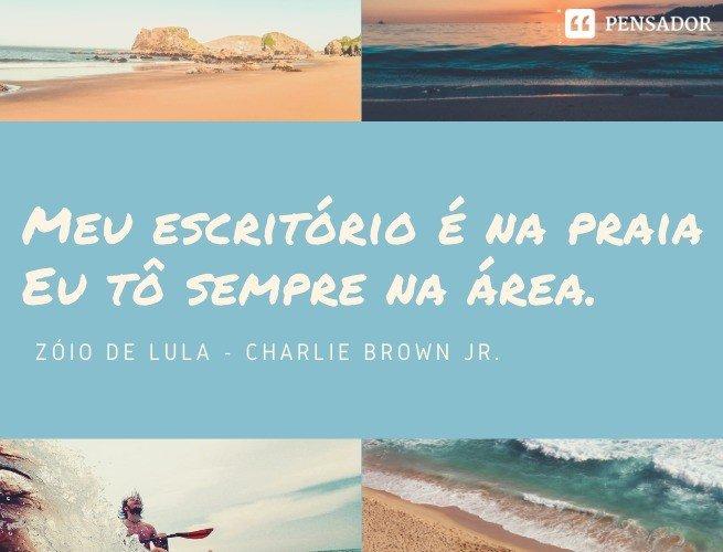 Meu escritório é na praia Eu tô sempre na área. Zóio de Lula - Charlie Brown Jr.